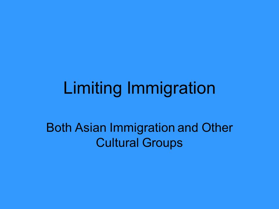 Limiting Immigration Both Asian Immigration and Other Cultural Groups