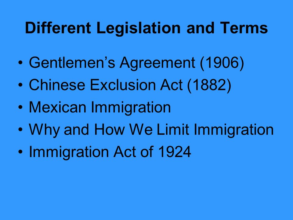 Different Legislation and Terms Gentlemen's Agreement (1906) Chinese Exclusion Act (1882) Mexican Immigration Why and How We Limit Immigration Immigration Act of 1924