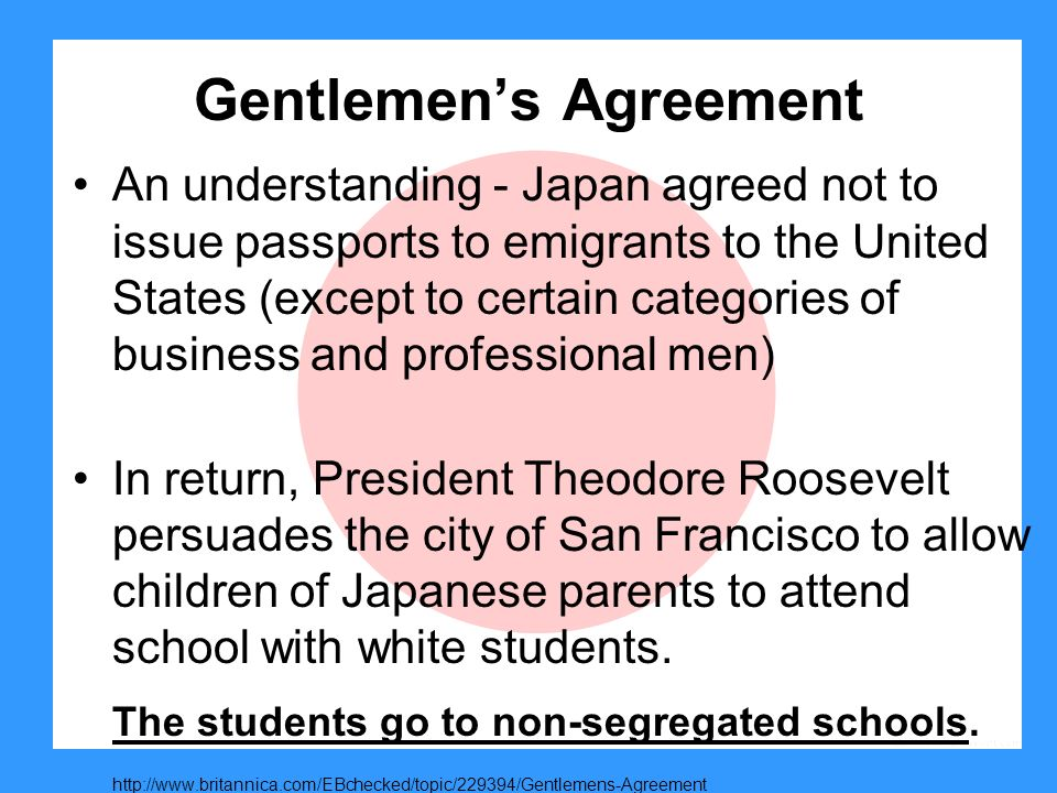Gentlemen's Agreement An understanding - Japan agreed not to issue passports to emigrants to the United States (except to certain categories of business and professional men) In return, President Theodore Roosevelt persuades the city of San Francisco to allow children of Japanese parents to attend school with white students.