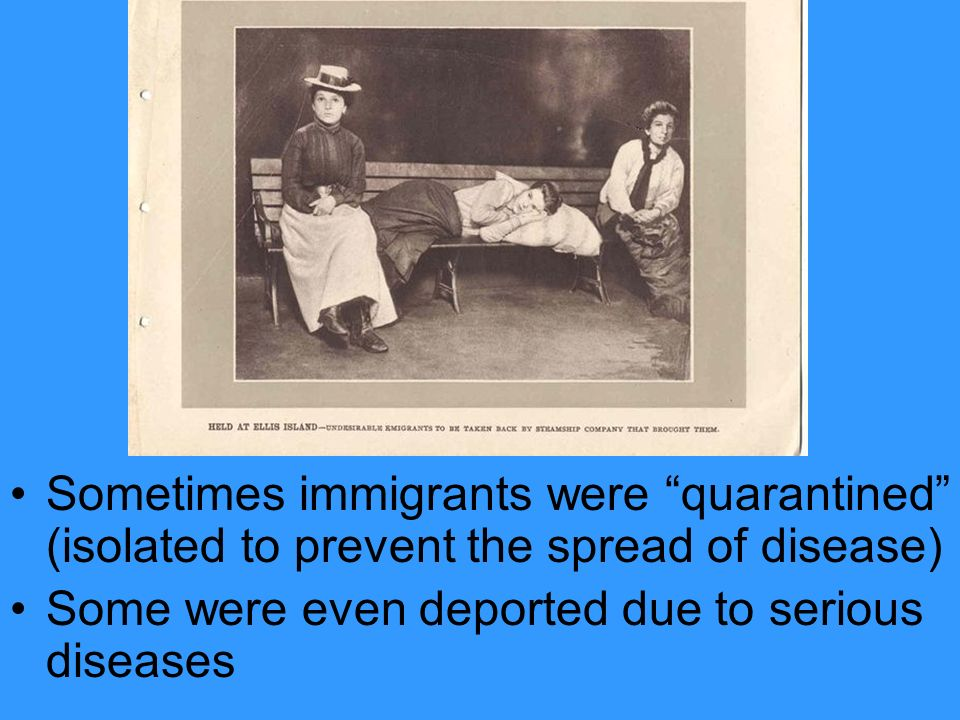Sometimes immigrants were quarantined (isolated to prevent the spread of disease) Some were even deported due to serious diseases