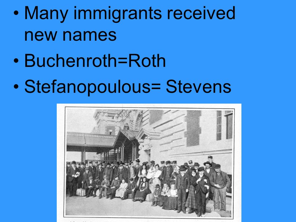 Many immigrants received new names Buchenroth=Roth Stefanopoulous= Stevens