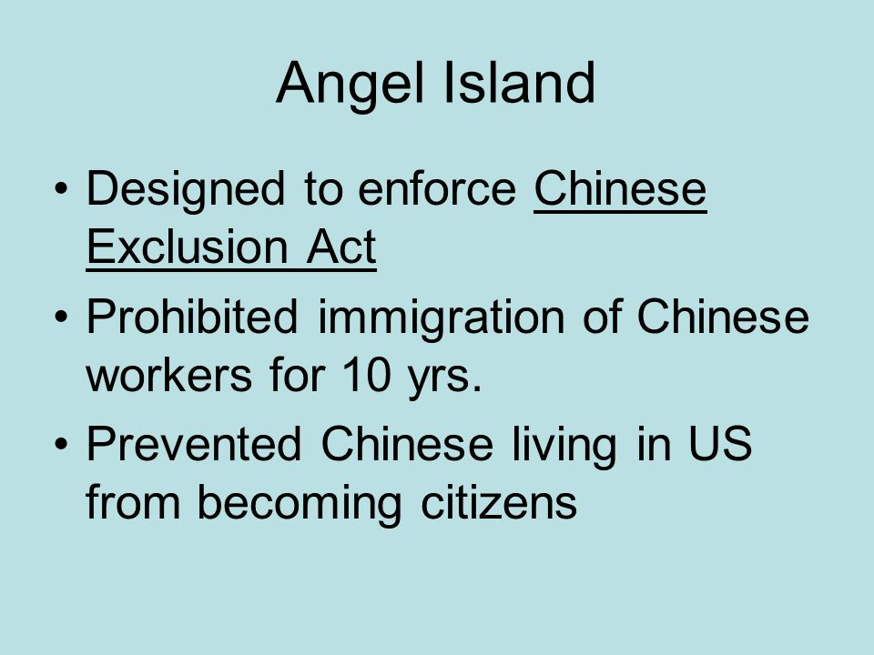 Angel Island Designed to enforce Chinese Exclusion Act Prohibited immigration of Chinese workers for 10 yrs.