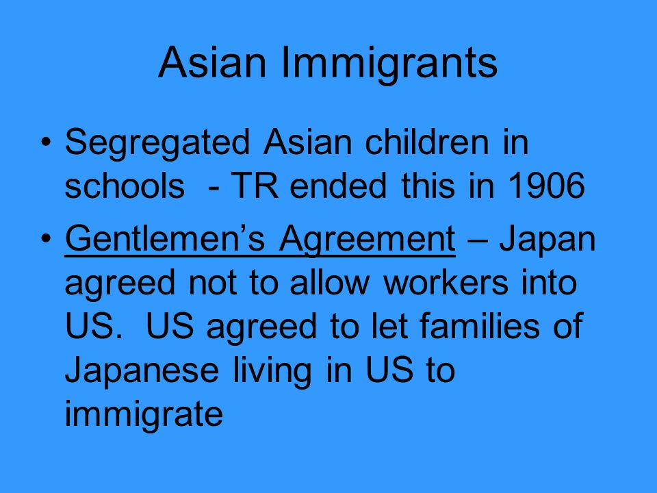 Asian Immigrants Segregated Asian children in schools - TR ended this in 1906 Gentlemen's Agreement – Japan agreed not to allow workers into US.