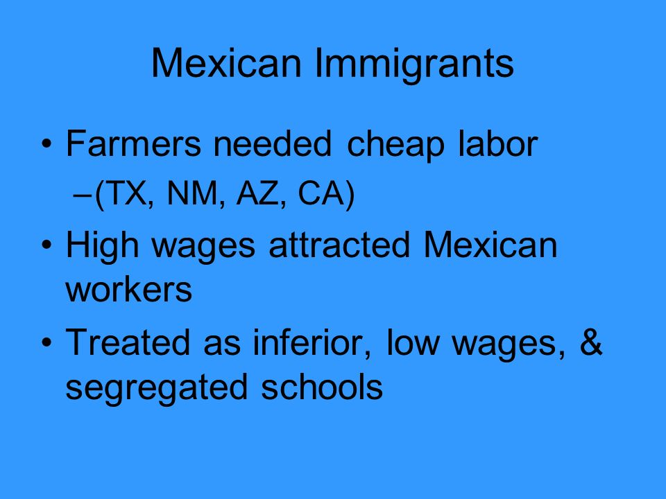 Mexican Immigrants Farmers needed cheap labor –(TX, NM, AZ, CA) High wages attracted Mexican workers Treated as inferior, low wages, & segregated schools