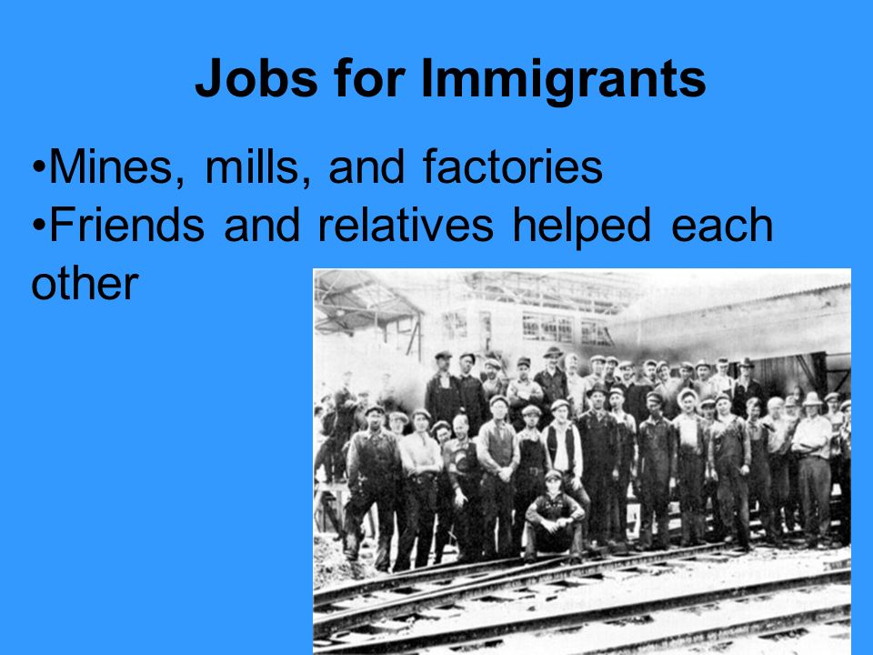 Mines, mills, and factories Friends and relatives helped each other Jobs for Immigrants