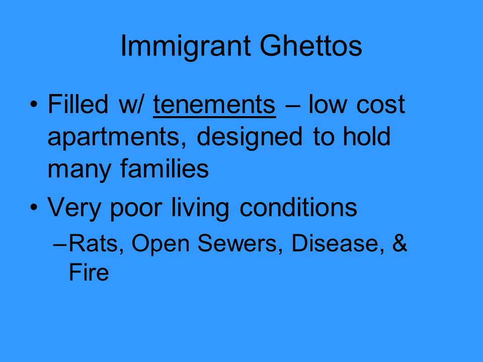 Immigrant Ghettos Filled w/ tenements – low cost apartments, designed to hold many families Very poor living conditions –Rats, Open Sewers, Disease, & Fire