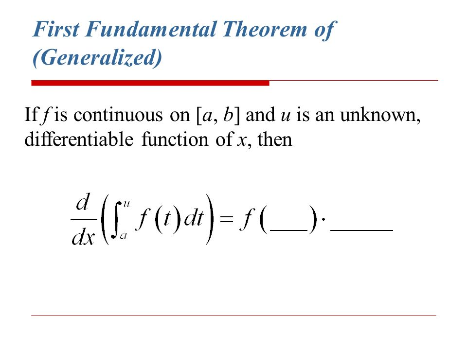 First Fundamental Theorem of (Generalized) If f is continuous on [a, b] and u is an unknown, differentiable function of x, then