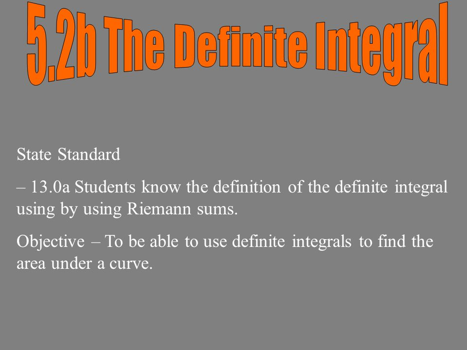 State Standard – 13.0a Students know the definition of the definite integral using by using Riemann sums.