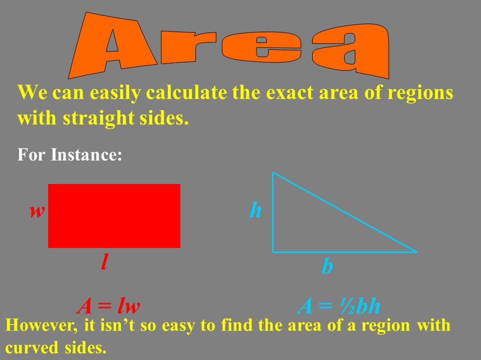 For Instance: We can easily calculate the exact area of regions with straight sides.