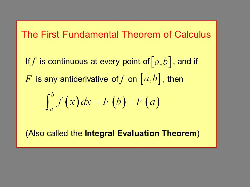 The First Fundamental Theorem of Calculus If f is continuous at every point of, and if F is any antiderivative of f on, then (Also called the Integral Evaluation Theorem)