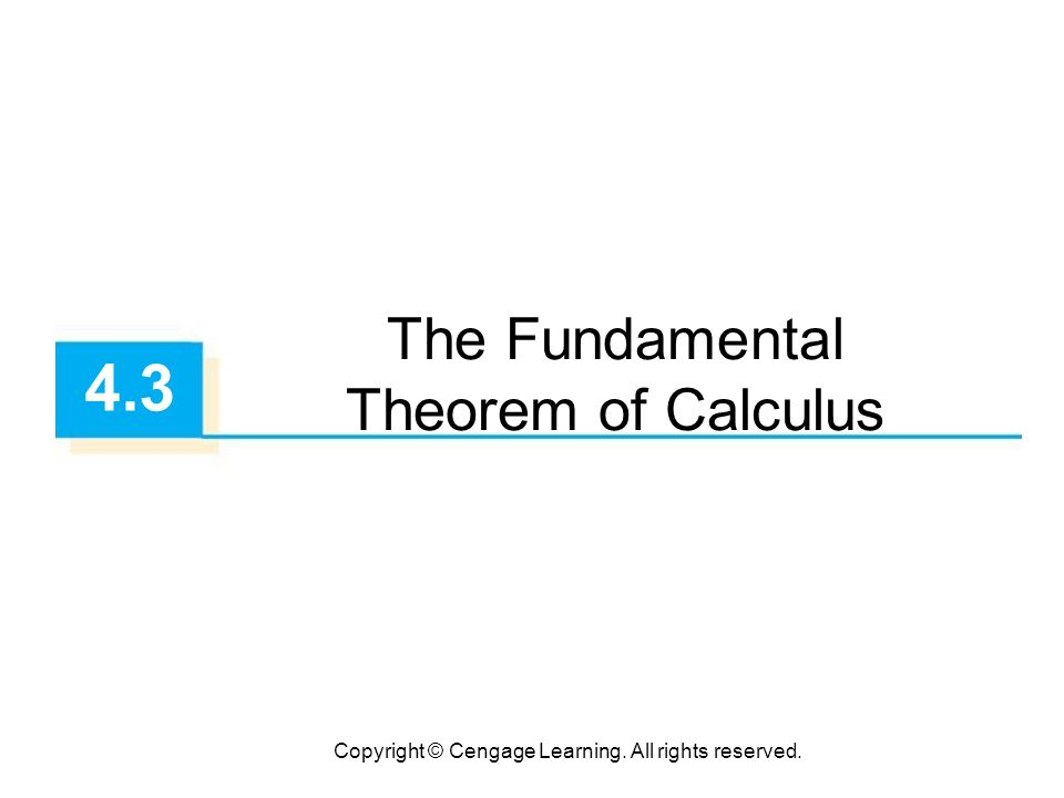 Copyright © Cengage Learning. All rights reserved. 4.3 The Fundamental Theorem of Calculus
