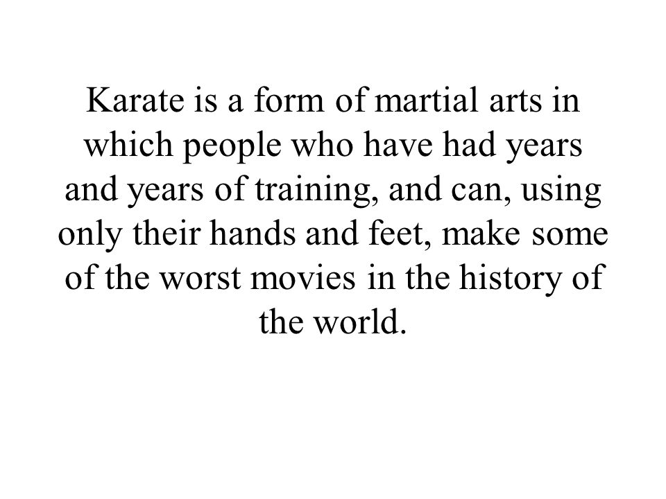 Karate is a form of martial arts in which people who have had years and years of training, and can, using only their hands and feet, make some of the worst movies in the history of the world.