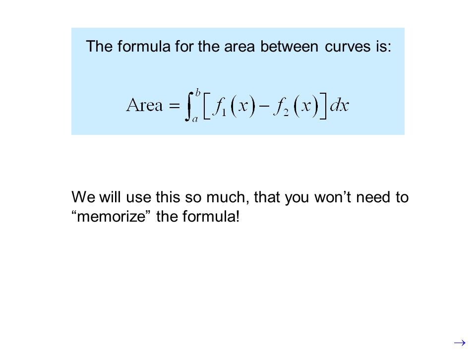 The formula for the area between curves is: We will use this so much, that you won't need to memorize the formula!