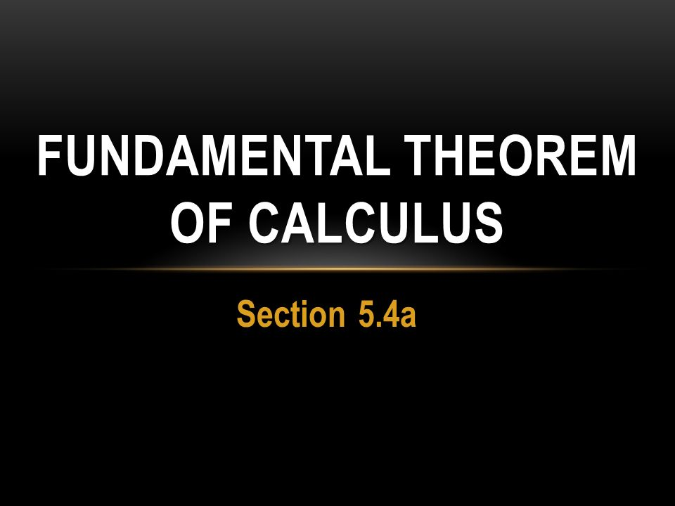 Section 5.4a FUNDAMENTAL THEOREM OF CALCULUS