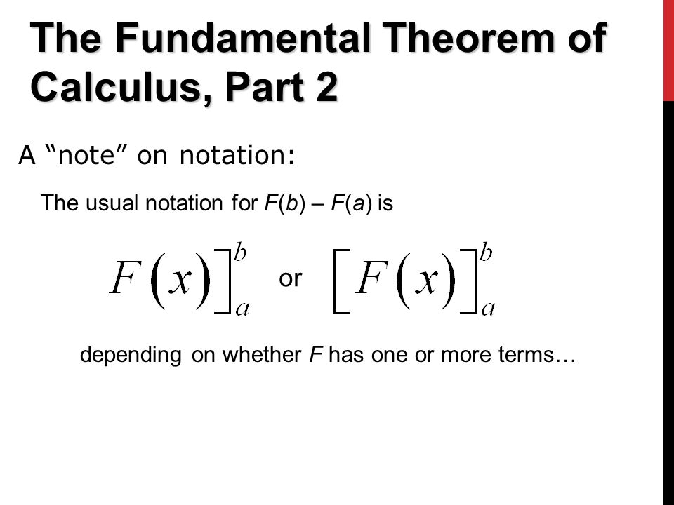 The Fundamental Theorem of Calculus, Part 2 The usual notation for F(b) – F(a) is A note on notation: or depending on whether F has one or more terms…