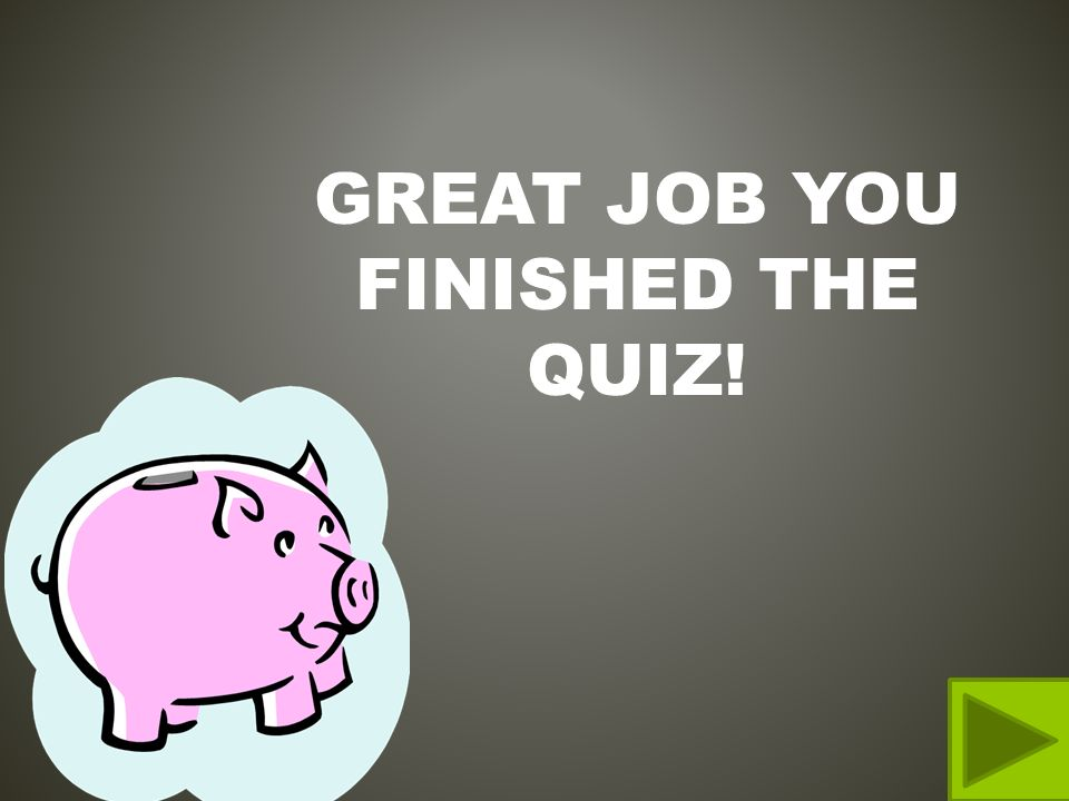GREAT JOB YOU FINISHED THE QUIZ!