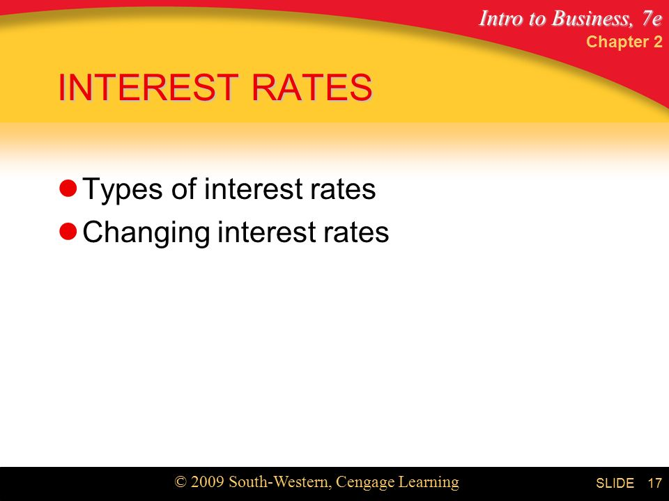 Intro to Business, 7e © 2009 South-Western, Cengage Learning SLIDE Chapter 2 17 INTEREST RATES Types of interest rates Changing interest rates