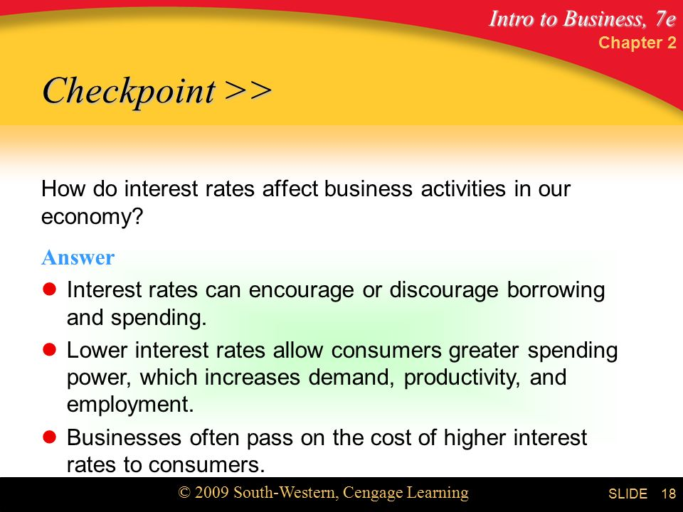 Intro to Business, 7e © 2009 South-Western, Cengage Learning SLIDE Chapter 2 18 How do interest rates affect business activities in our economy.