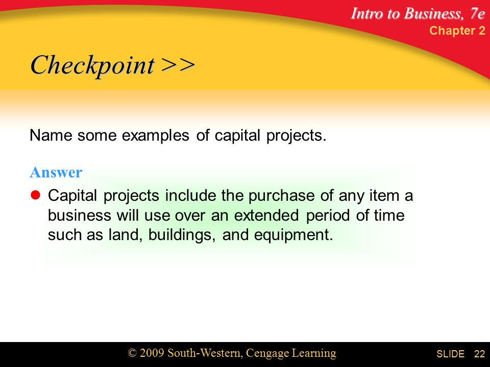 Intro to Business, 7e © 2009 South-Western, Cengage Learning SLIDE Chapter 2 22 Name some examples of capital projects.