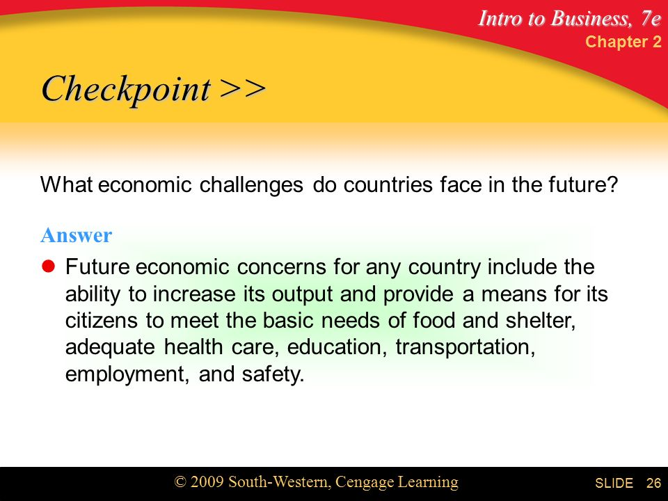 Intro to Business, 7e © 2009 South-Western, Cengage Learning SLIDE Chapter 2 26 Checkpoint >> What economic challenges do countries face in the future.