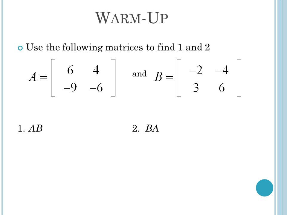 W ARM -U P Use the following matrices to find 1 and 2 and 1. AB 2. BA