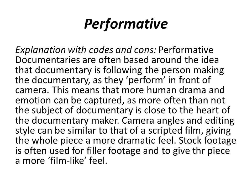 Performative Explanation with codes and cons: Performative Documentaries are often based around the idea that documentary is following the person making the documentary, as they 'perform' in front of camera.