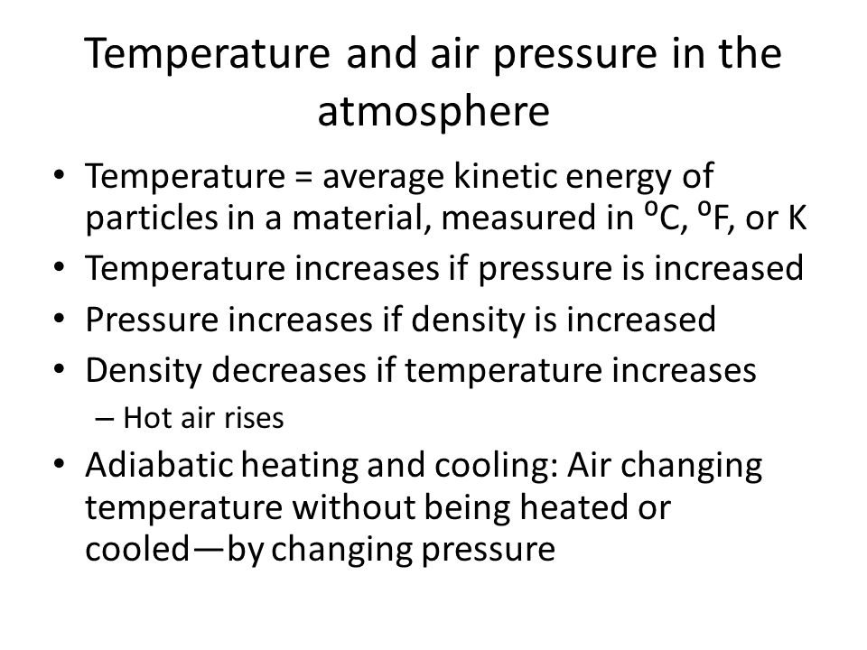 Temperature and air pressure in the atmosphere Temperature = average kinetic energy of particles in a material, measured in ⁰C, ⁰F, or K Temperature increases if pressure is increased Pressure increases if density is increased Density decreases if temperature increases – Hot air rises Adiabatic heating and cooling: Air changing temperature without being heated or cooled—by changing pressure