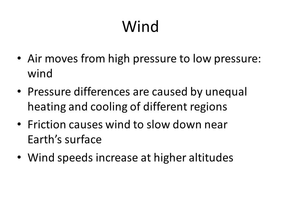 Wind Air moves from high pressure to low pressure: wind Pressure differences are caused by unequal heating and cooling of different regions Friction causes wind to slow down near Earth's surface Wind speeds increase at higher altitudes