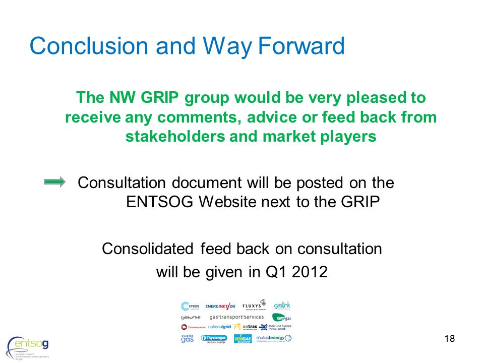 18 Conclusion and Way Forward The NW GRIP group would be very pleased to receive any comments, advice or feed back from stakeholders and market players Consultation document will be posted on the ENTSOG Website next to the GRIP Consolidated feed back on consultation will be given in Q1 2012
