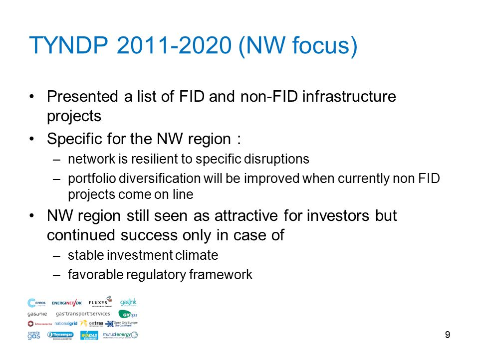 Presented a list of FID and non-FID infrastructure projects Specific for the NW region : –network is resilient to specific disruptions –portfolio diversification will be improved when currently non FID projects come on line NW region still seen as attractive for investors but continued success only in case of –stable investment climate –favorable regulatory framework 9 TYNDP (NW focus)