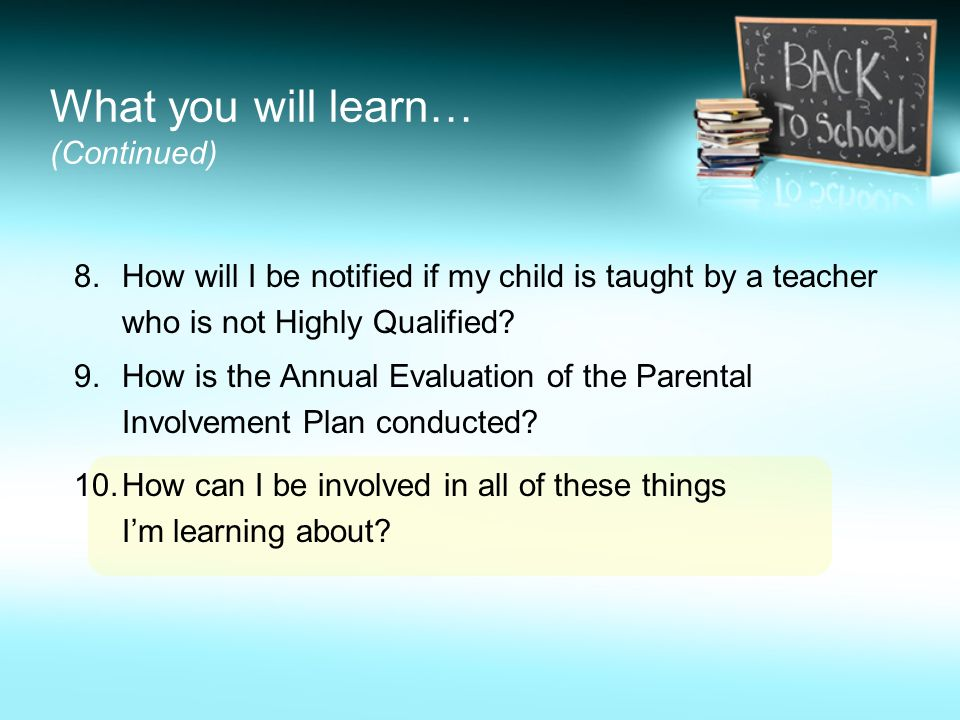 What you will learn… (Continued) 8.How will I be notified if my child is taught by a teacher who is not Highly Qualified.