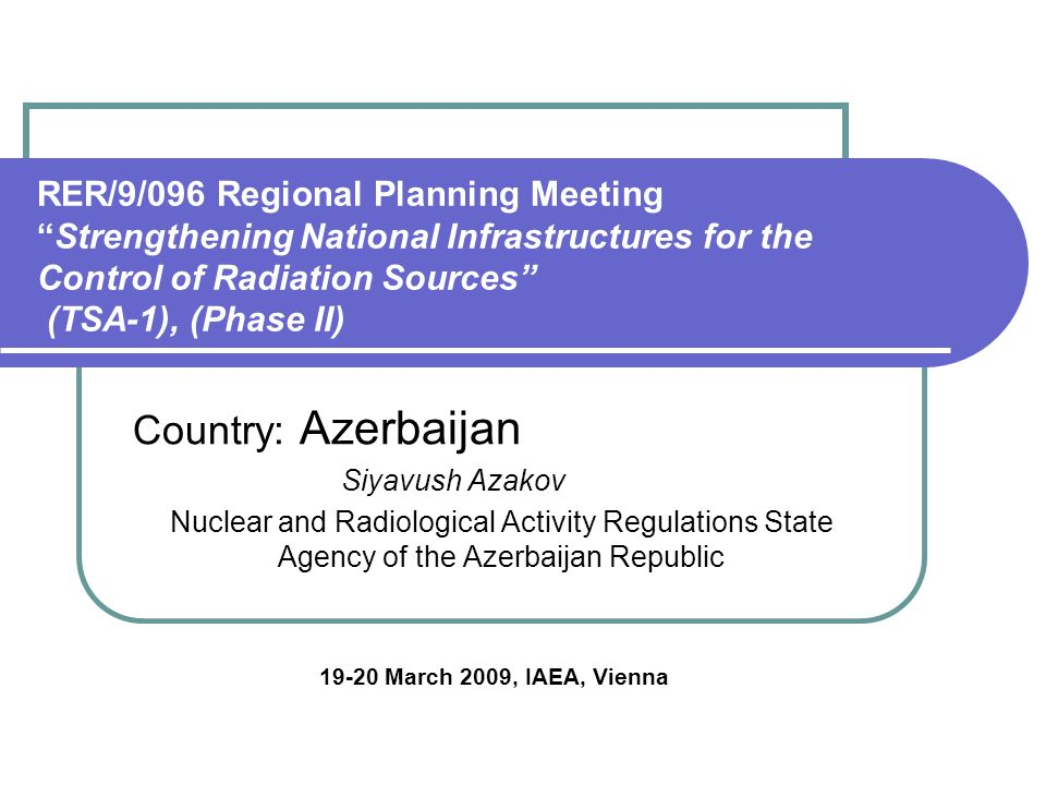 RER/9/096 Regional Planning Meeting Strengthening National Infrastructures for the Control of Radiation Sources (TSA-1), (Phase II) Country: Azerbaijan Siyavush Azakov Nuclear and Radiological Activity Regulations State Agency of the Azerbaijan Republic March 2009, IAEA, Vienna