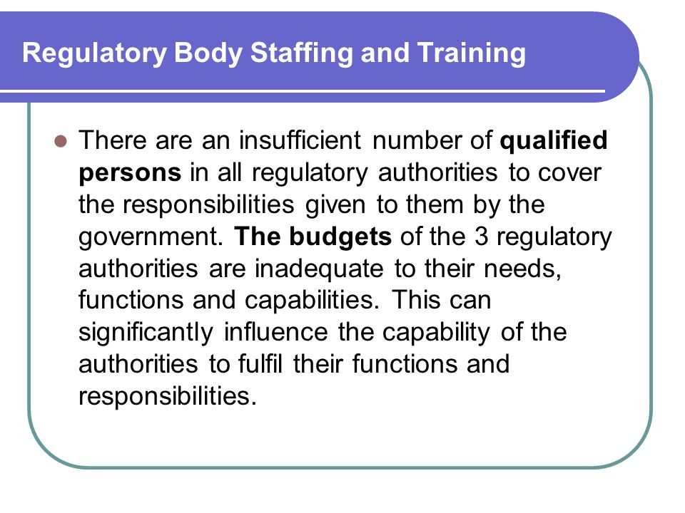 Regulatory Body Staffing and Training There are an insufficient number of qualified persons in all regulatory authorities to cover the responsibilities given to them by the government.
