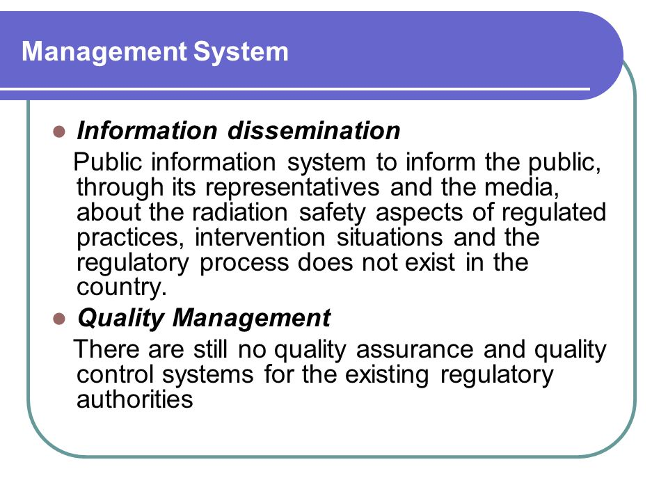 Management System Information dissemination Public information system to inform the public, through its representatives and the media, about the radiation safety aspects of regulated practices, intervention situations and the regulatory process does not exist in the country.