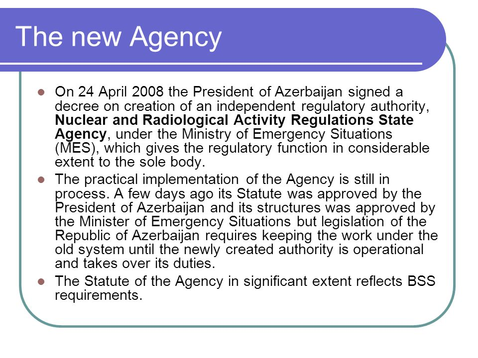 The new Agency On 24 April 2008 the President of Azerbaijan signed a decree on creation of an independent regulatory authority, Nuclear and Radiological Activity Regulations State Agency, under the Ministry of Emergency Situations (MES), which gives the regulatory function in considerable extent to the sole body.