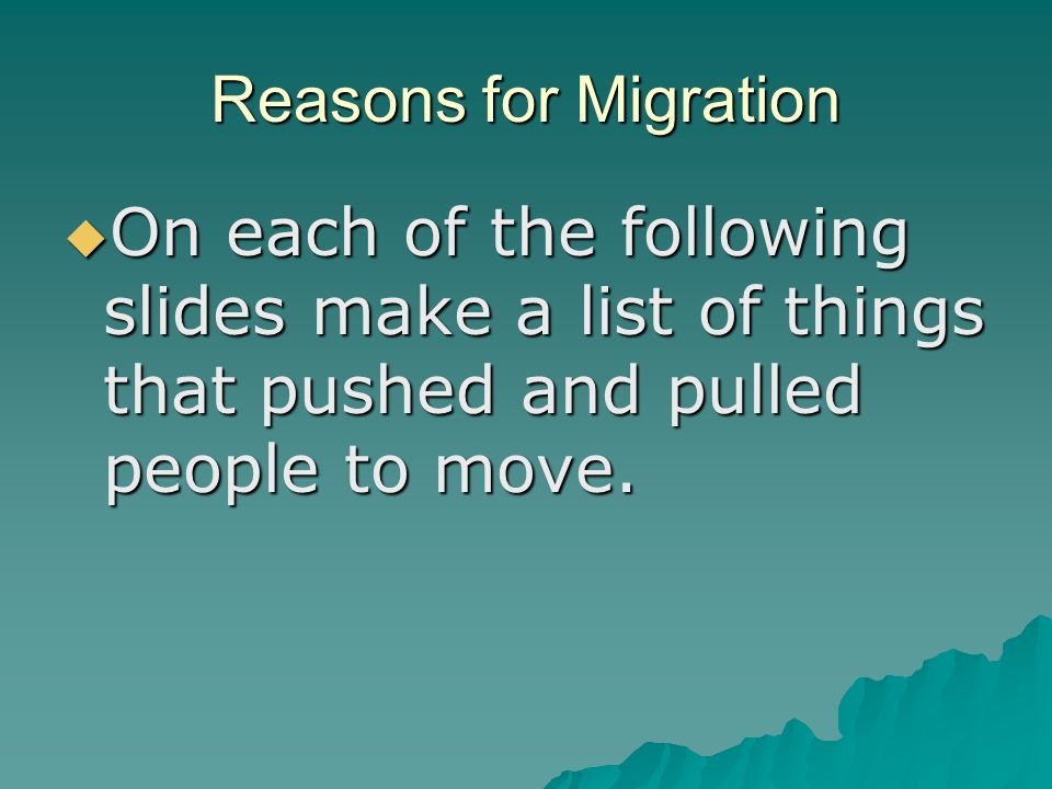 Reasons for Migration  On each of the following slides make a list of things that pushed and pulled people to move.