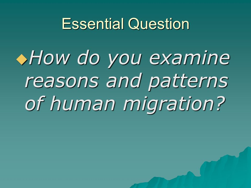 Essential Question  How do you examine reasons and patterns of human migration