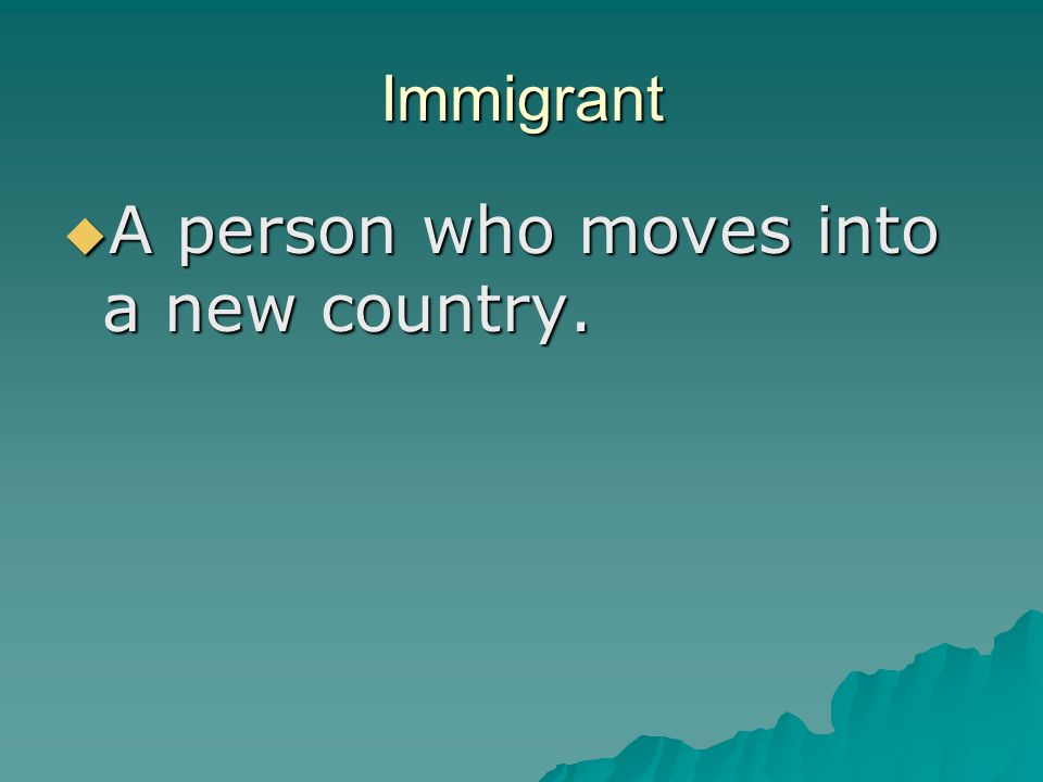 Immigrant  A person who moves into a new country.