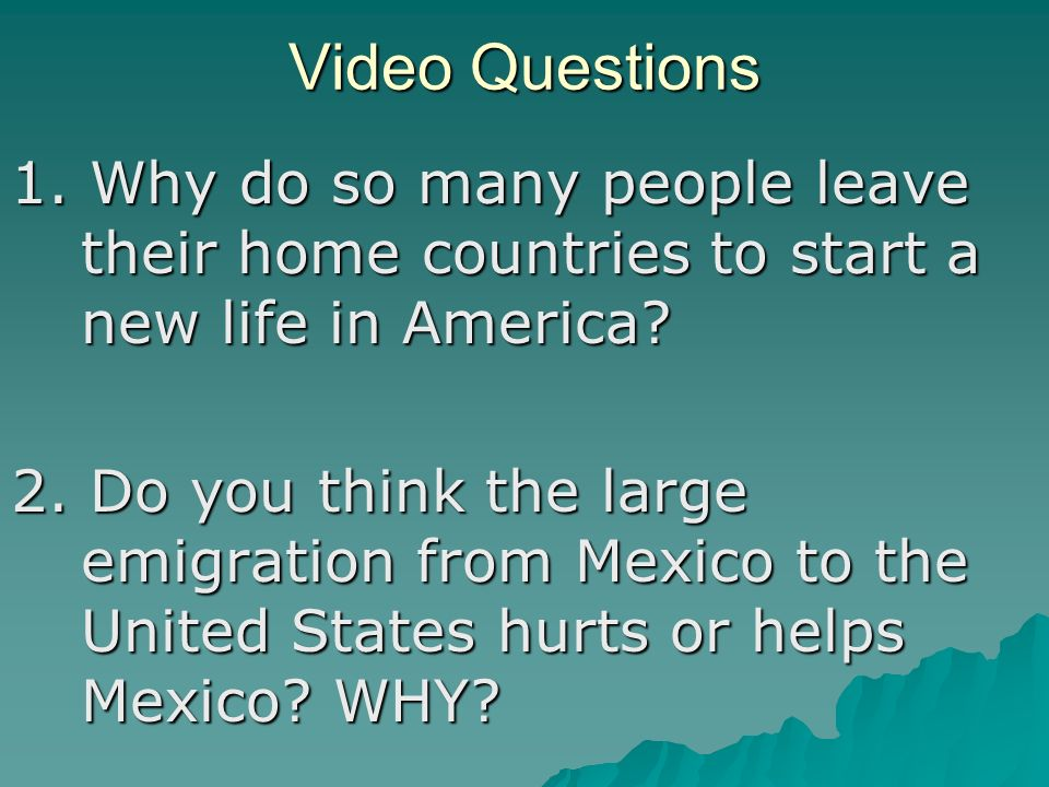 Video Questions 1. Why do so many people leave their home countries to start a new life in America.