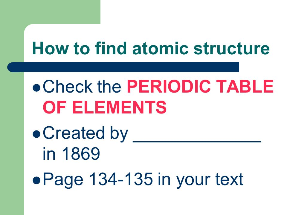 How to find atomic structure Check the PERIODIC TABLE OF ELEMENTS Created by _____________ in 1869 Page in your text
