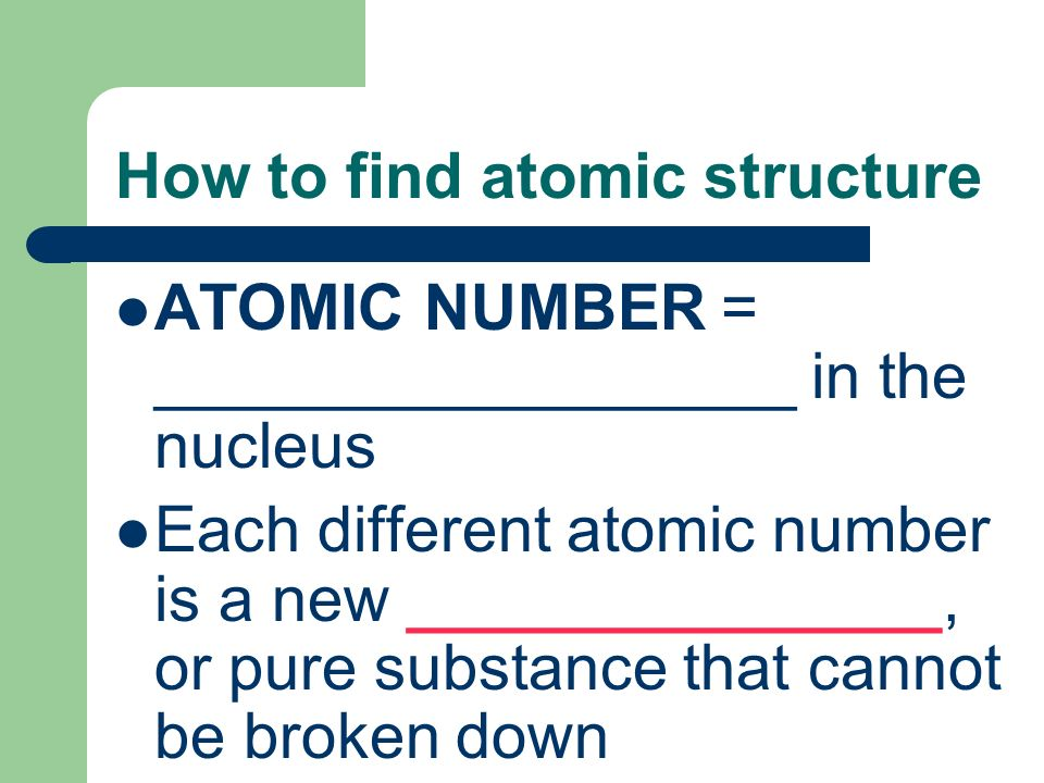 How to find atomic structure ATOMIC NUMBER = __________________ in the nucleus Each different atomic number is a new _______________, or pure substance that cannot be broken down