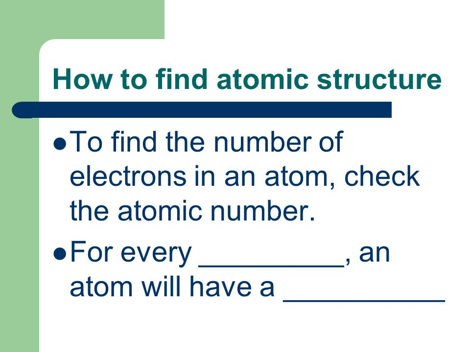 How to find atomic structure To find the number of electrons in an atom, check the atomic number.
