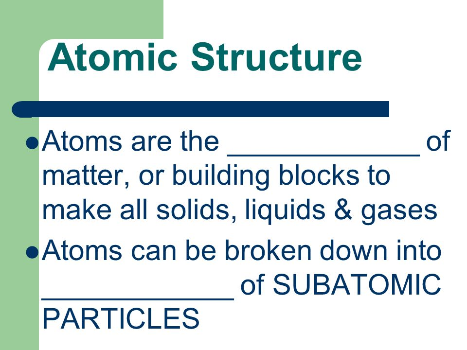 Atomic Structure Atoms are the ____________ of matter, or building blocks to make all solids, liquids & gases Atoms can be broken down into ____________ of SUBATOMIC PARTICLES