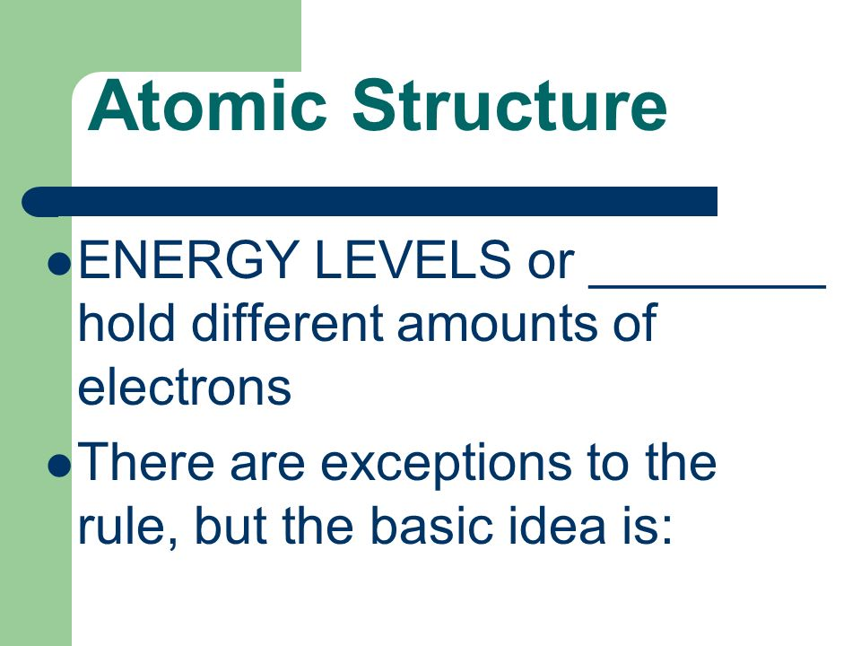Atomic Structure ENERGY LEVELS or ________ hold different amounts of electrons There are exceptions to the rule, but the basic idea is: