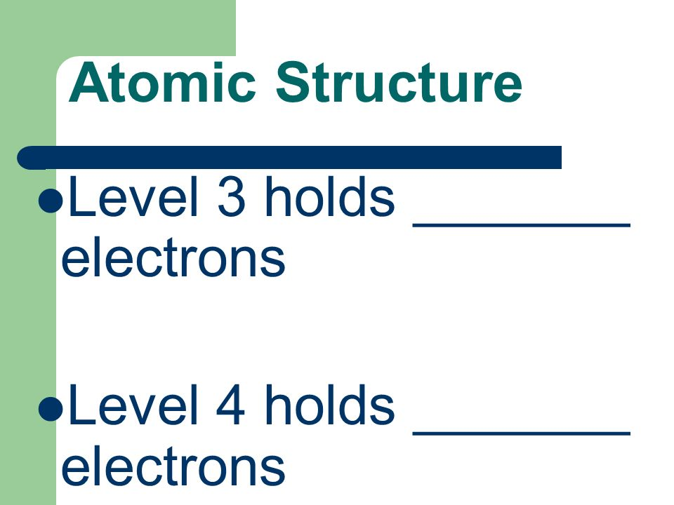 Atomic Structure Level 3 holds _______ electrons Level 4 holds _______ electrons