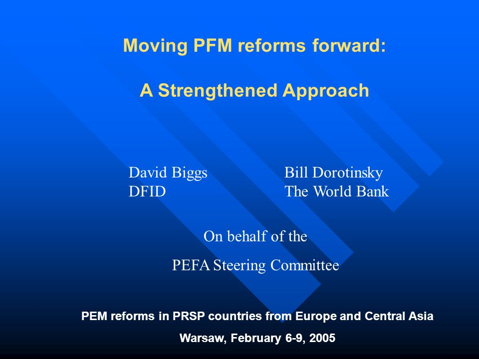 Moving PFM reforms forward: A Strengthened Approach PEM reforms in PRSP countries from Europe and Central Asia Warsaw, February 6-9, 2005 David Biggs DFID Bill Dorotinsky The World Bank On behalf of the PEFA Steering Committee