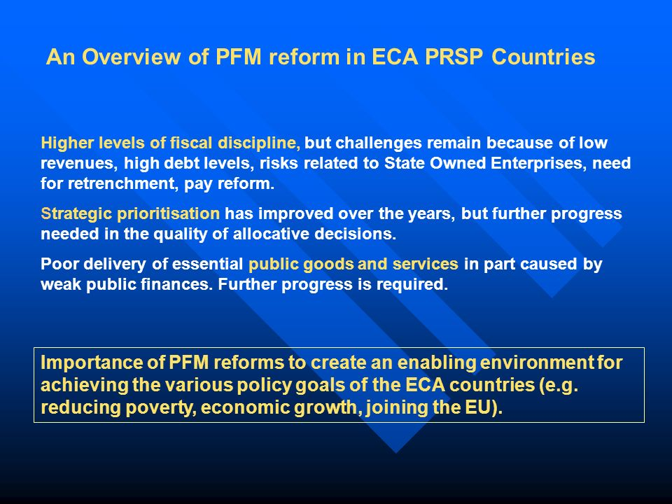 An Overview of PFM reform in ECA PRSP Countries Higher levels of fiscal discipline, but challenges remain because of low revenues, high debt levels, risks related to State Owned Enterprises, need for retrenchment, pay reform.