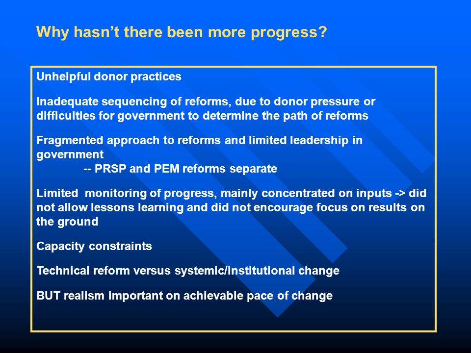 Unhelpful donor practices Inadequate sequencing of reforms, due to donor pressure or difficulties for government to determine the path of reforms Fragmented approach to reforms and limited leadership in government -- PRSP and PEM reforms separate Limited monitoring of progress, mainly concentrated on inputs -> did not allow lessons learning and did not encourage focus on results on the ground Capacity constraints Technical reform versus systemic/institutional change BUT realism important on achievable pace of change Why hasn't there been more progress