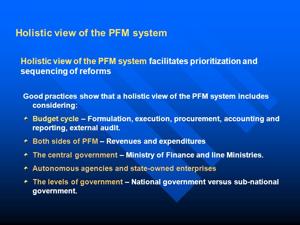 Good practices show that a holistic view of the PFM system includes considering: Budget cycle – Formulation, execution, procurement, accounting and reporting, external audit.