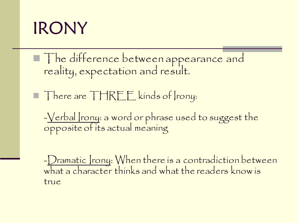 IRONY The difference between appearance and reality, expectation and result.